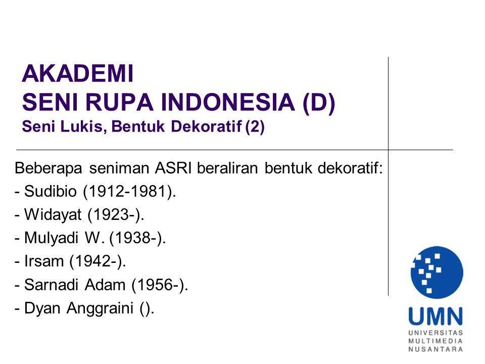 AKADEMI SENI RUPA INDONESIA (D) Seni Lukis, Bentuk Dekoratif (2) Beberapa seniman ASRI beraliran bentuk dekoratif: - Sudibio (1912-1981).
