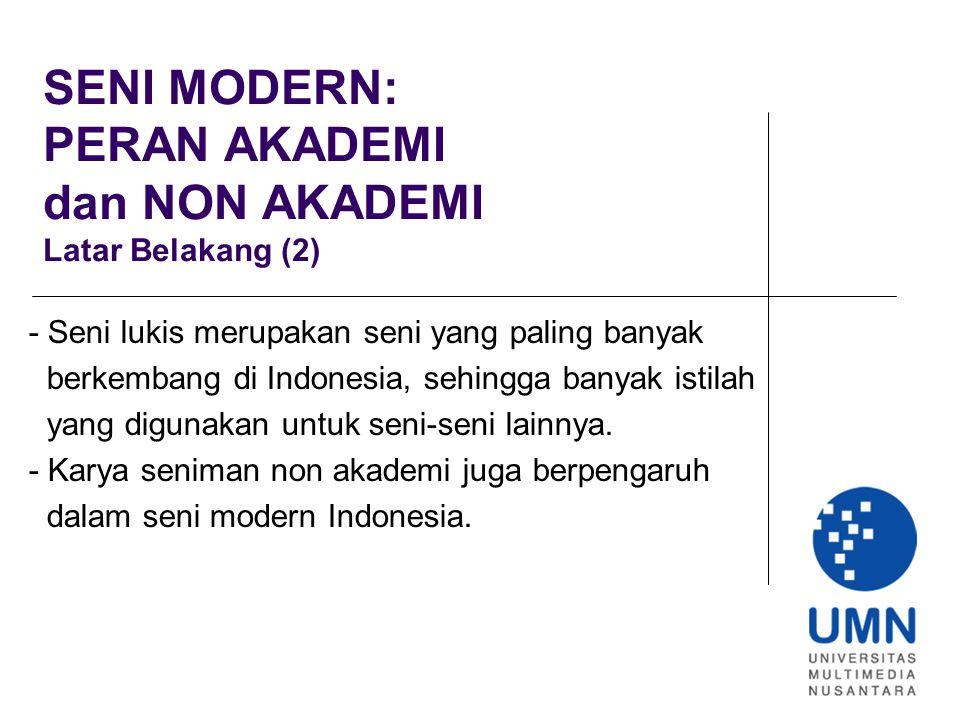 SENI MODERN: PERAN AKADEMI dan NON AKADEMI Latar Belakang (2) - Seni lukis merupakan seni yang paling banyak berkembang di Indonesia, sehingga banyak istilah yang digunakan untuk seni-seni lainnya.