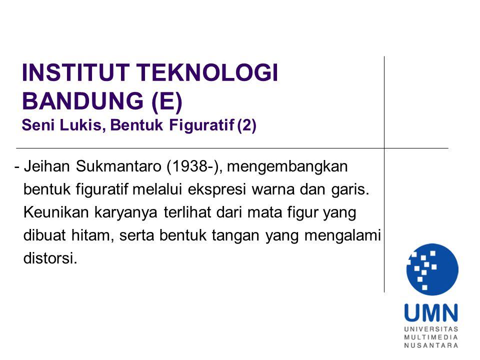 INSTITUT TEKNOLOGI BANDUNG (E) Seni Lukis, Bentuk Figuratif (2) - Jeihan Sukmantaro (1938-), mengembangkan bentuk figuratif melalui ekspresi warna dan garis.
