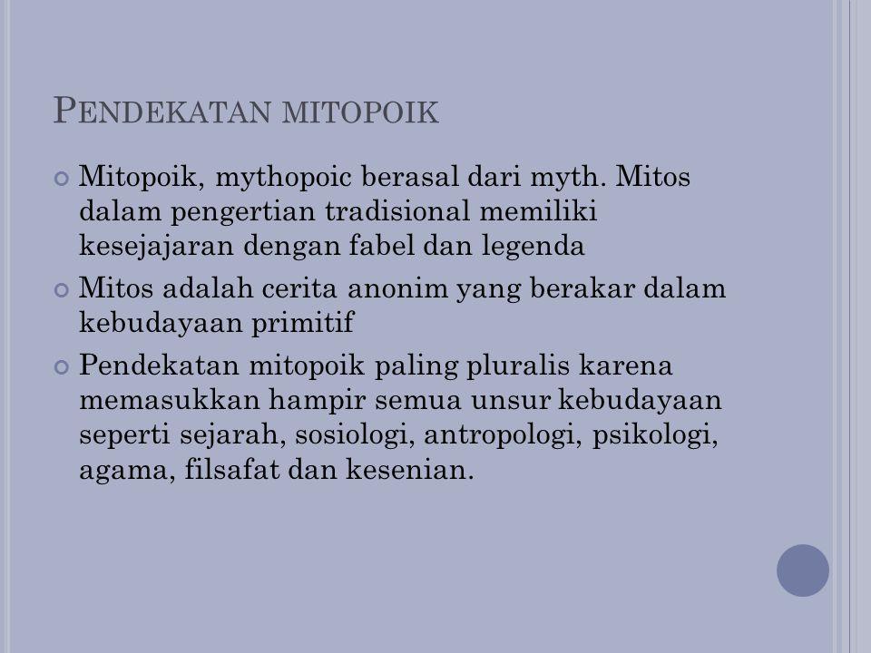 P ENDEKATAN MITOPOIK Mitopoik, mythopoic berasal dari myth. Mitos dalam pengertian tradisional memiliki kesejajaran dengan fabel dan legenda Mitos ada