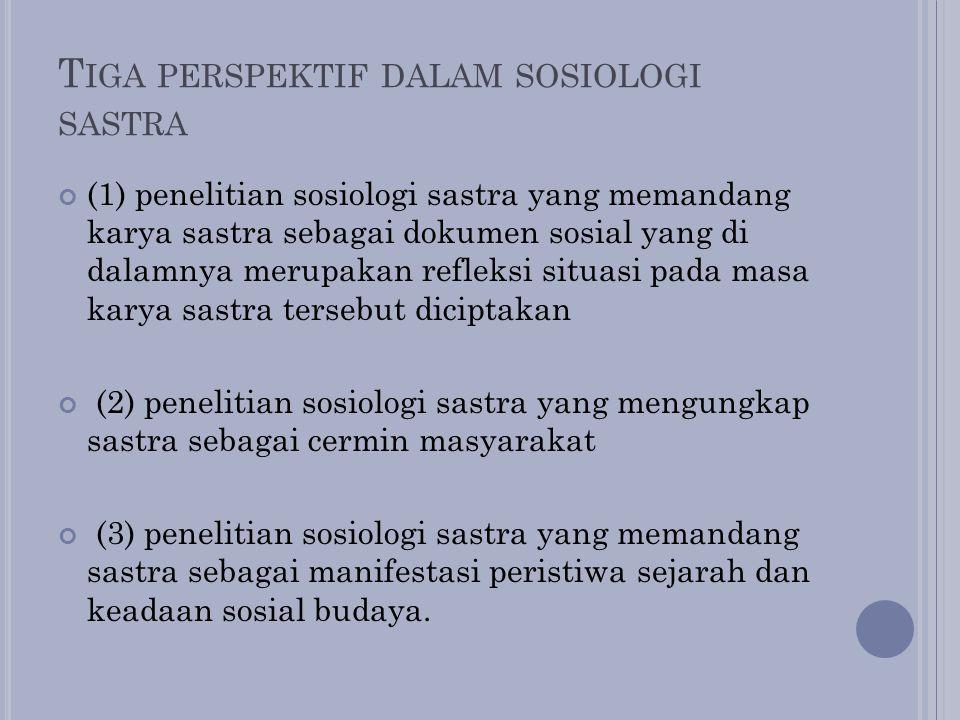 T IGA PERSPEKTIF DALAM SOSIOLOGI SASTRA (1) penelitian sosiologi sastra yang memandang karya sastra sebagai dokumen sosial yang di dalamnya merupakan