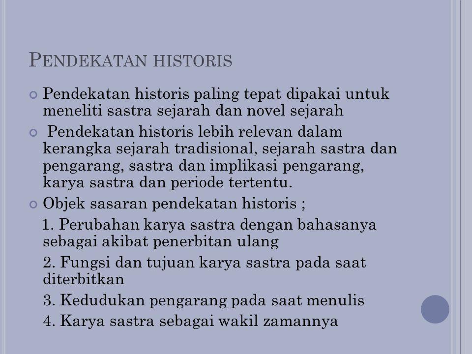 P ENDEKATAN HISTORIS Pendekatan historis paling tepat dipakai untuk meneliti sastra sejarah dan novel sejarah Pendekatan historis lebih relevan dalam