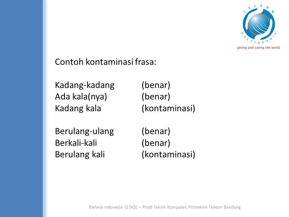 Bahasa Indonesia (2 SKS) – Prodi Teknik Komputer, Politeknik Telkom Bandung Contoh kontaminasi frasa: Kadang-kadang (benar) Ada kala(nya) (benar) Kadang kala (kontaminasi) Berulang-ulang(benar) Berkali-kali(benar) Berulang kali(kontaminasi)