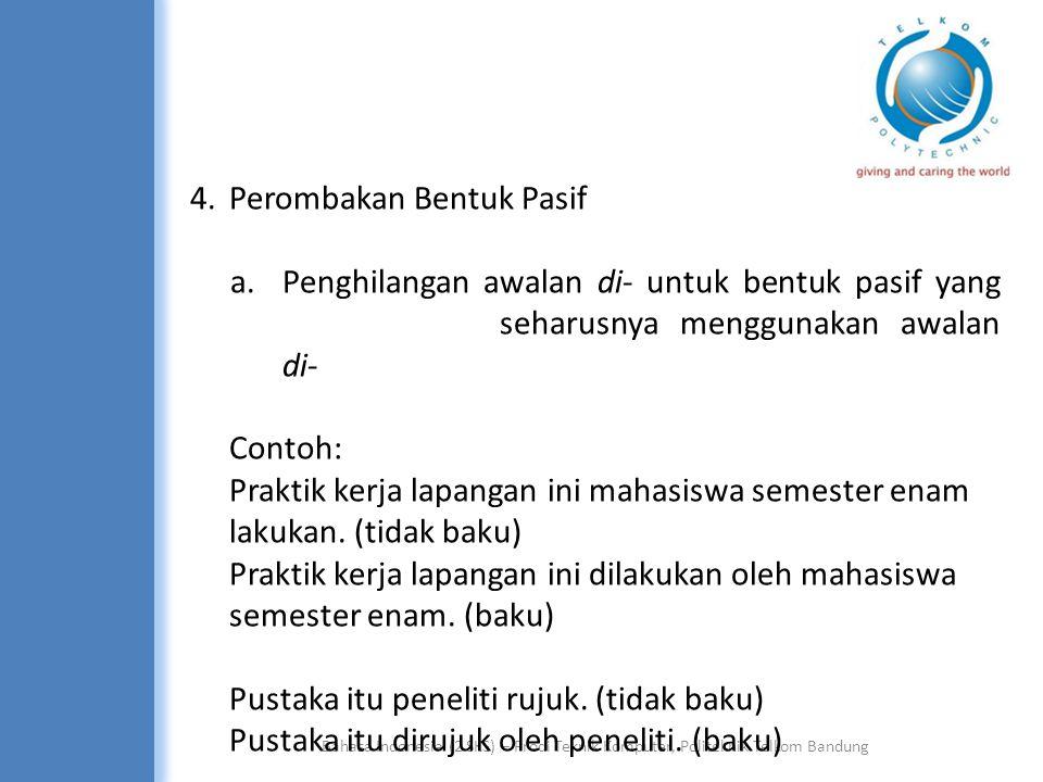 Bahasa Indonesia (2 SKS) – Prodi Teknik Komputer, Politeknik Telkom Bandung 4.Perombakan Bentuk Pasif a.Penghilangan awalan di- untuk bentuk pasif yang seharusnya menggunakan awalan di- Contoh: Praktik kerja lapangan ini mahasiswa semester enam lakukan.