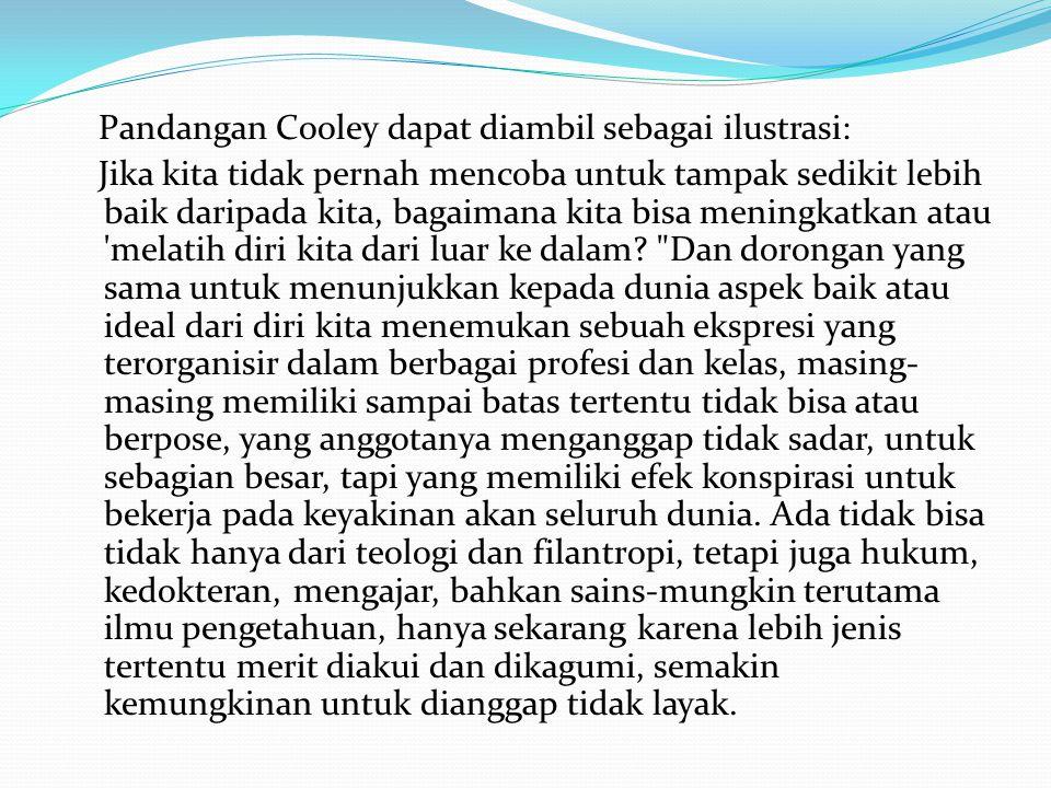 Pandangan Cooley dapat diambil sebagai ilustrasi: Jika kita tidak pernah mencoba untuk tampak sedikit lebih baik daripada kita, bagaimana kita bisa me