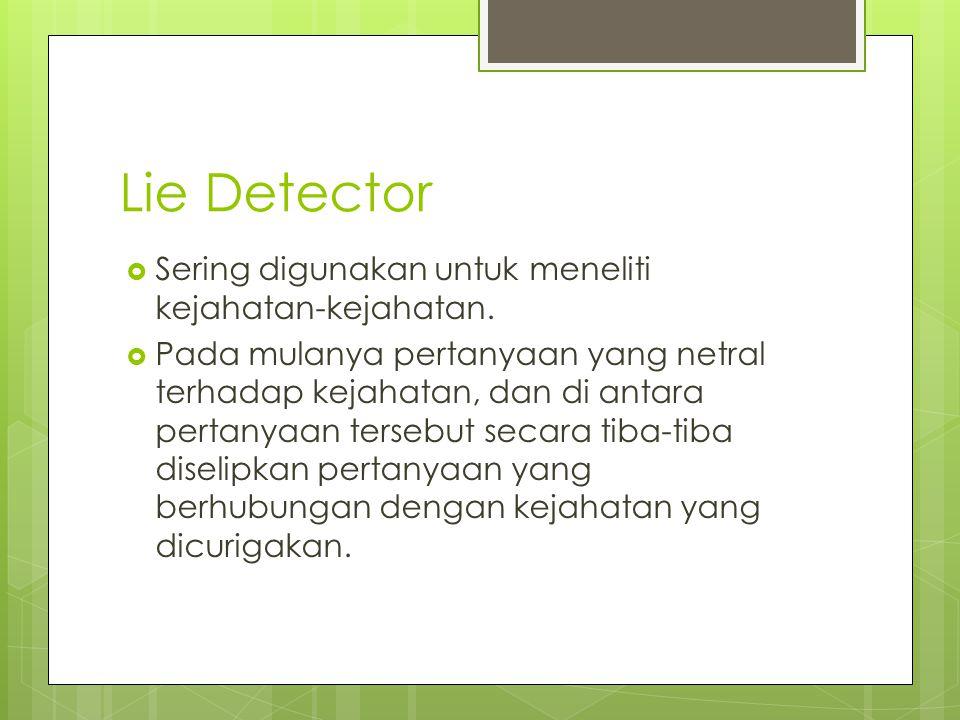 Lie Detector  Sering digunakan untuk meneliti kejahatan-kejahatan.  Pada mulanya pertanyaan yang netral terhadap kejahatan, dan di antara pertanyaan