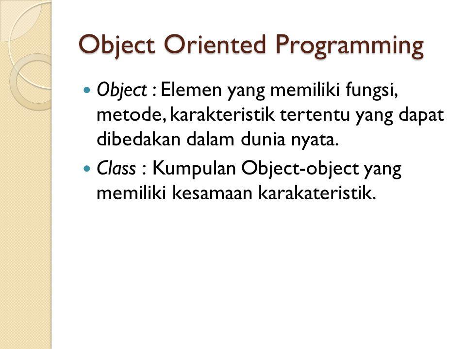 Object Oriented Programming Object : Elemen yang memiliki fungsi, metode, karakteristik tertentu yang dapat dibedakan dalam dunia nyata. Class : Kumpu