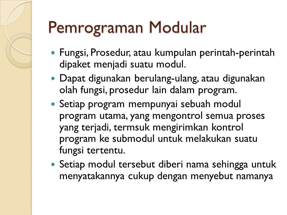 Pemrograman Modular Fungsi, Prosedur, atau kumpulan perintah-perintah dipaket menjadi suatu modul.