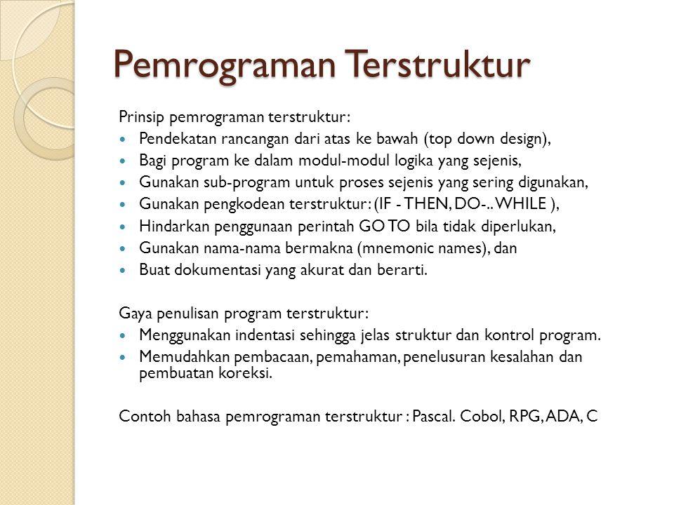 Pemrograman Terstruktur Prinsip pemrograman terstruktur: Pendekatan rancangan dari atas ke bawah (top down design), Bagi program ke dalam modul-modul logika yang sejenis, Gunakan sub-program untuk proses sejenis yang sering digunakan, Gunakan pengkodean terstruktur: (IF - THEN, DO-..