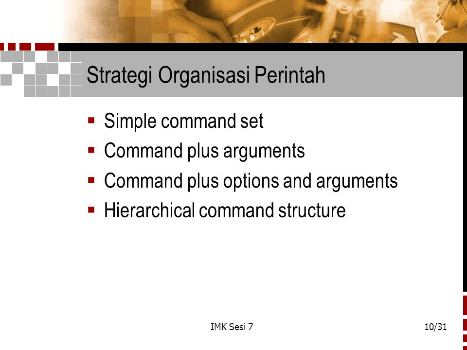 IMK Sesi 710/31 Strategi Organisasi Perintah  Simple command set  Command plus arguments  Command plus options and arguments  Hierarchical command