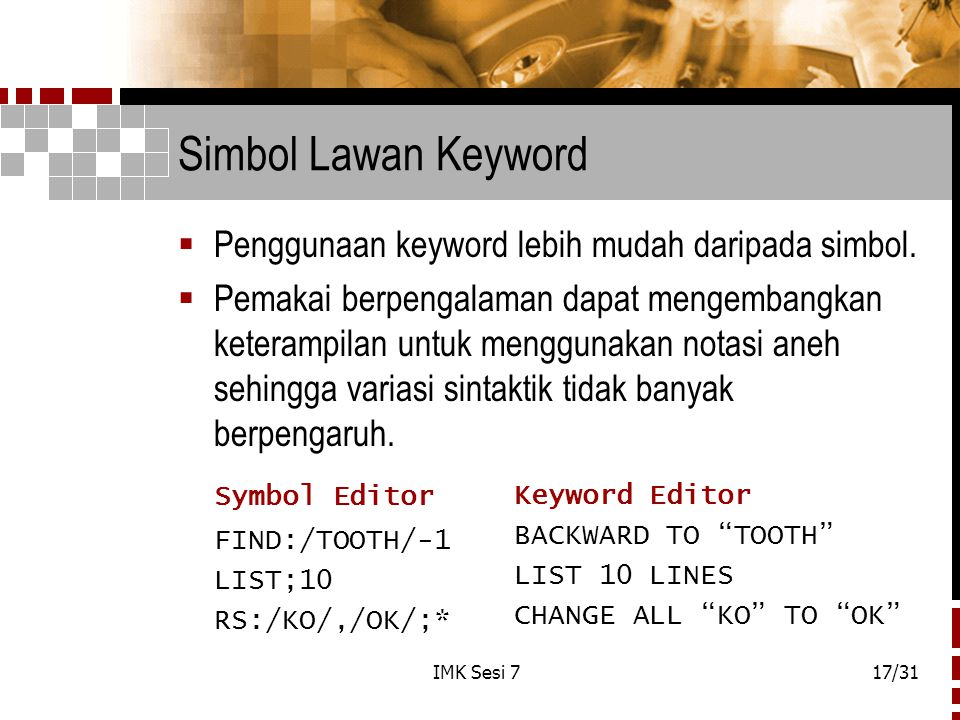 IMK Sesi 717/31 Simbol Lawan Keyword  Penggunaan keyword lebih mudah daripada simbol.  Pemakai berpengalaman dapat mengembangkan keterampilan untuk
