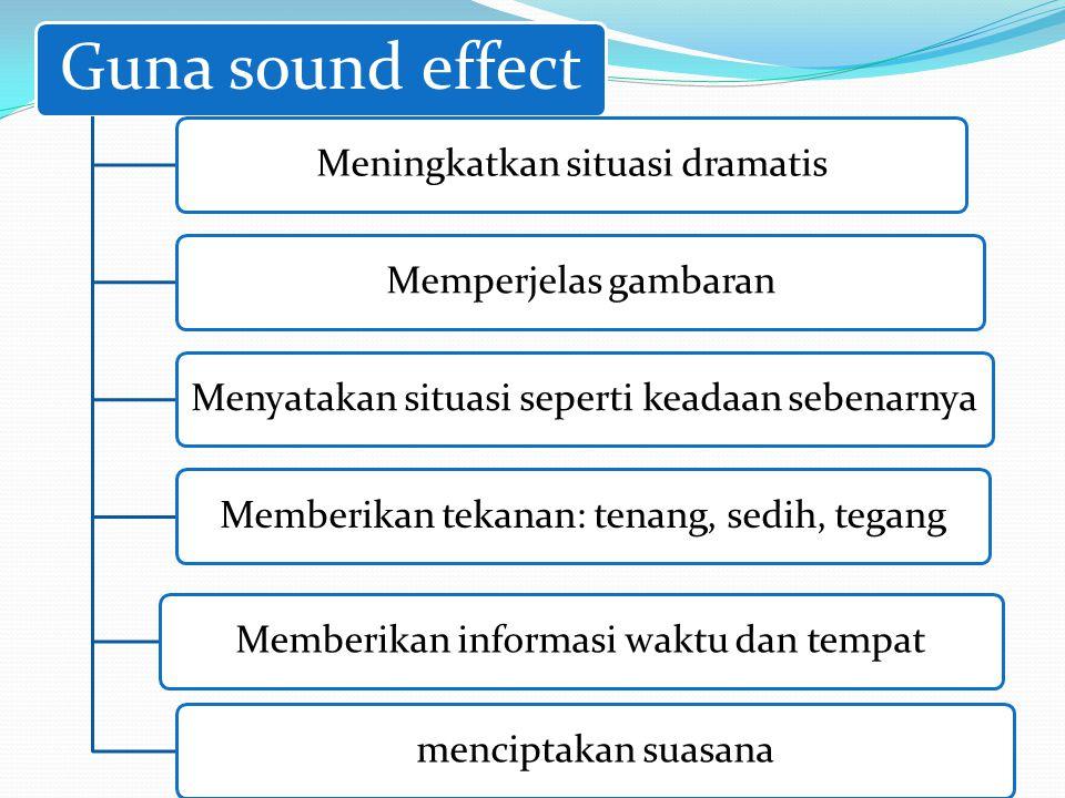 Guna sound effect Meningkatkan situasi dramatisMemperjelas gambaranMenyatakan situasi seperti keadaan sebenarnyaMemberikan tekanan: tenang, sedih, teg