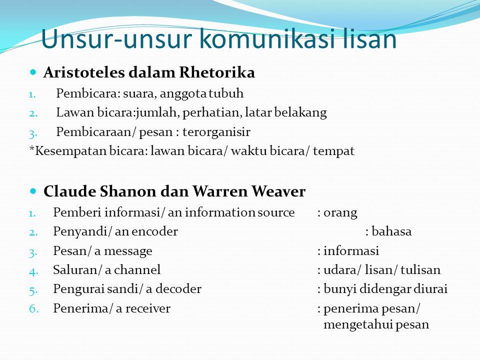 Unsur-unsur komunikasi lisan Aristoteles dalam Rhetorika 1. Pembicara: suara, anggota tubuh 2. Lawan bicara:jumlah, perhatian, latar belakang 3. Pembi