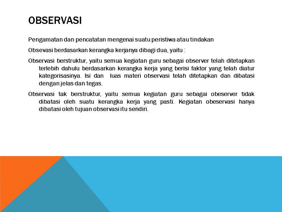 OBSERVASI Pengamatan dan pencatatan mengenai suatu peristiwa atau tindakan Obsevasi berdasarkan kerangka kerjanya dibagi dua, yaitu : Observasi berstr