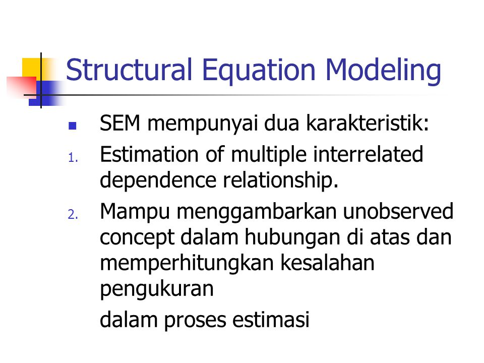 Structural Equation Modeling SEM mempunyai dua karakteristik: 1. Estimation of multiple interrelated dependence relationship. 2. Mampu menggambarkan u