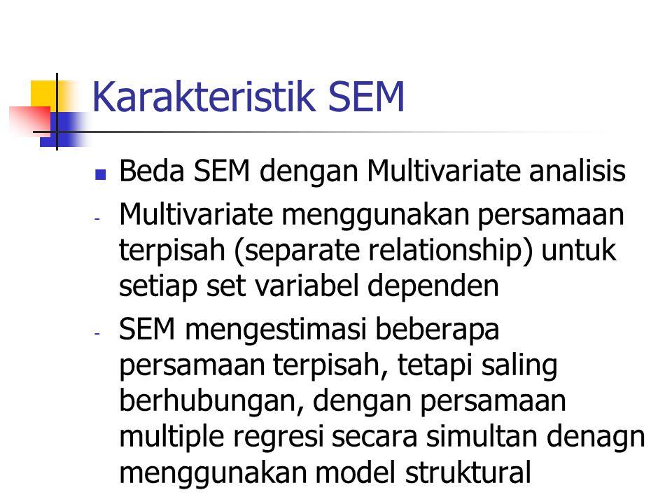 Karakteristik SEM Beda SEM dengan Multivariate analisis - Multivariate menggunakan persamaan terpisah (separate relationship) untuk setiap set variabel dependen - SEM mengestimasi beberapa persamaan terpisah, tetapi saling berhubungan, dengan persamaan multiple regresi secara simultan denagn menggunakan model struktural