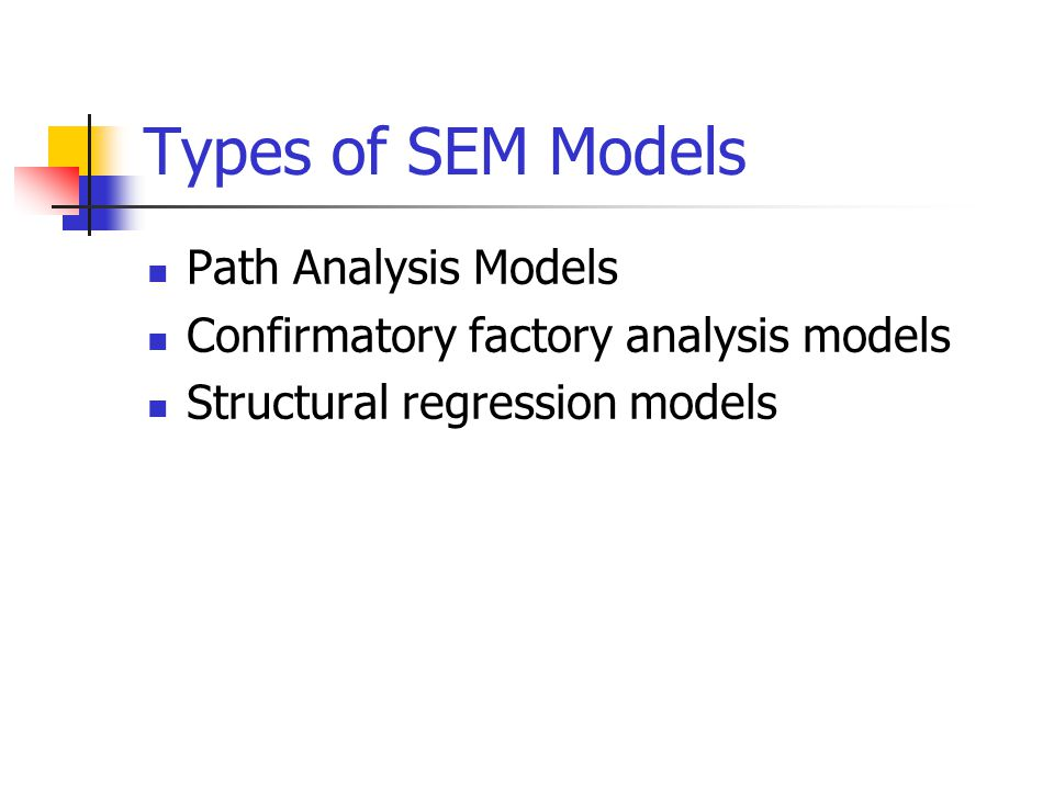 Types of SEM Models Path Analysis Models Confirmatory factory analysis models Structural regression models