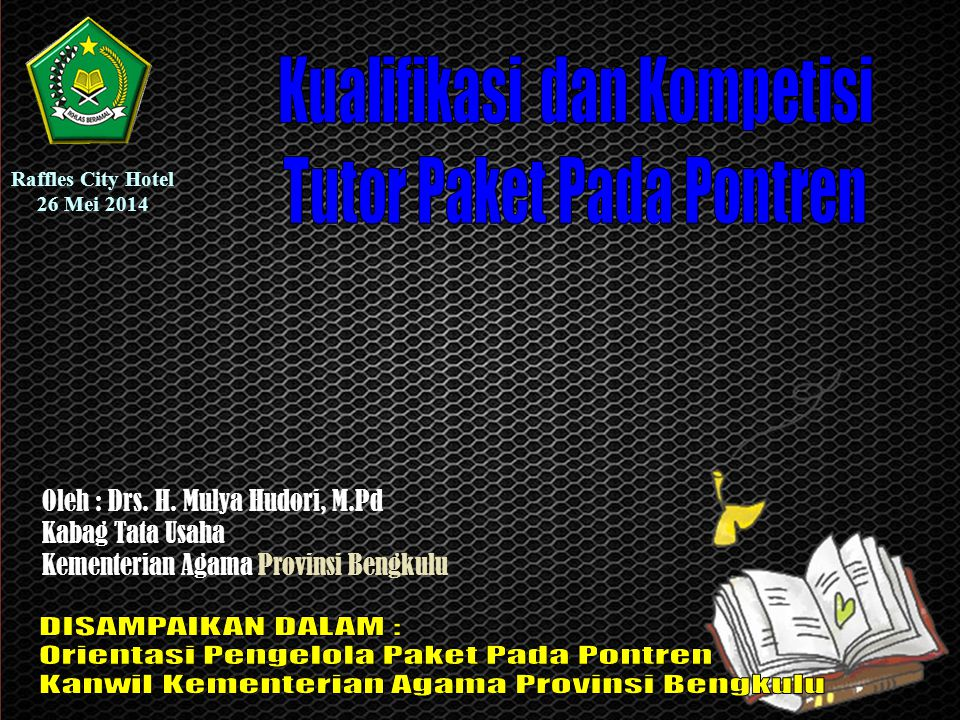 Oleh : Drs. H. Mulya Hudori, M.Pd Kabag Tata Usaha Kementerian Agama Provinsi Bengkulu Raffles City Hotel 26 Mei 2014