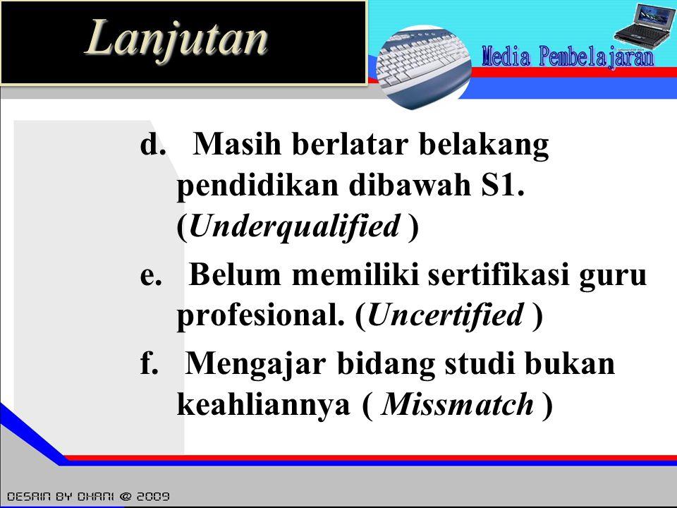 d. Masih berlatar belakang pendidikan dibawah S1. (Underqualified ) e. Belum memiliki sertifikasi guru profesional. (Uncertified ) f. Mengajar bidang