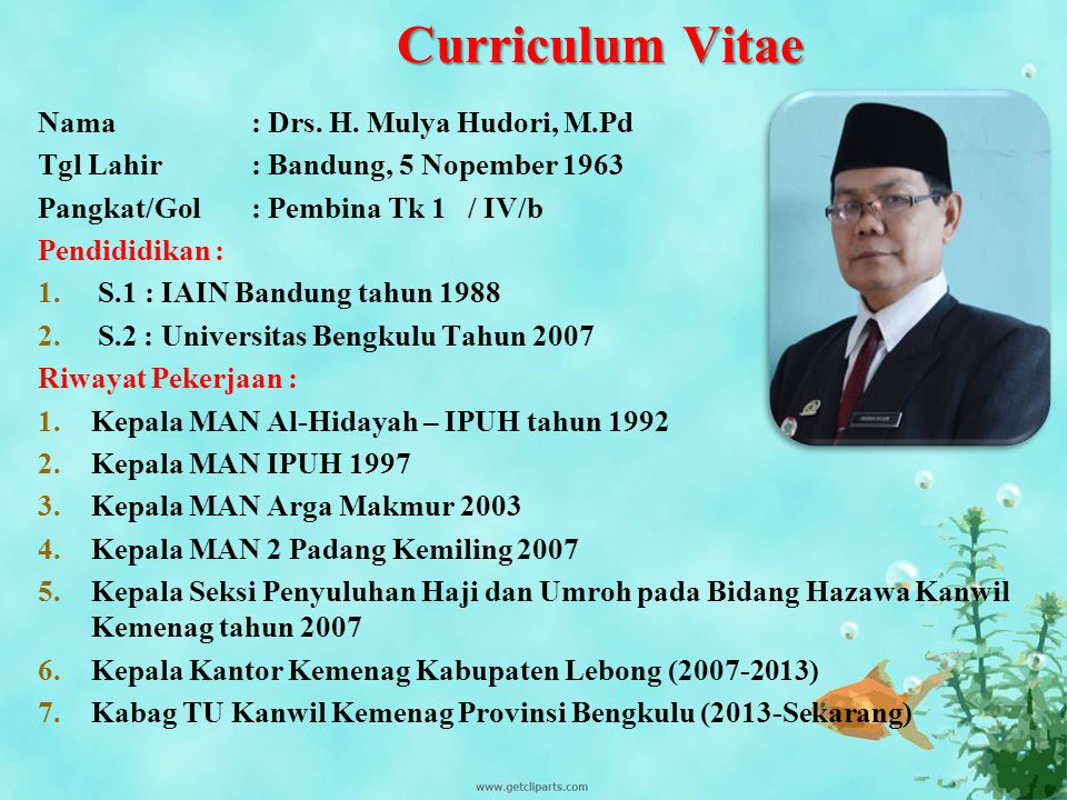 Curriculum Vitae Nama: Drs. H. Mulya Hudori, M.Pd Tgl Lahir: Bandung, 5 Nopember 1963 Pangkat/Gol: Pembina Tk 1 / IV/b Pendididikan : 1.S.1: IAIN Band