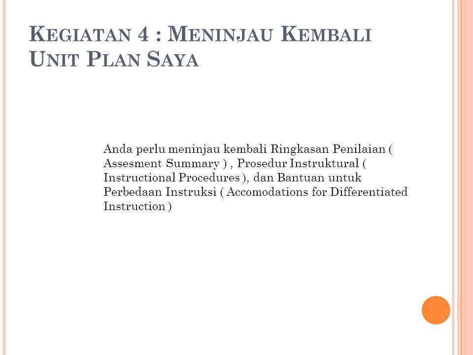 Anda perlu meninjau kembali Ringkasan Penilaian ( Assesment Summary ), Prosedur Instruktural ( Instructional Procedures ), dan Bantuan untuk Perbedaan Instruksi ( Accomodations for Differentiated Instruction ) K EGIATAN 4 : M ENINJAU K EMBALI U NIT P LAN S AYA