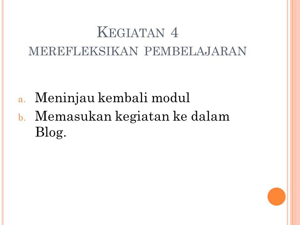 K EGIATAN 4 MEREFLEKSIKAN PEMBELAJARAN a. Meninjau kembali modul b. Memasukan kegiatan ke dalam Blog.