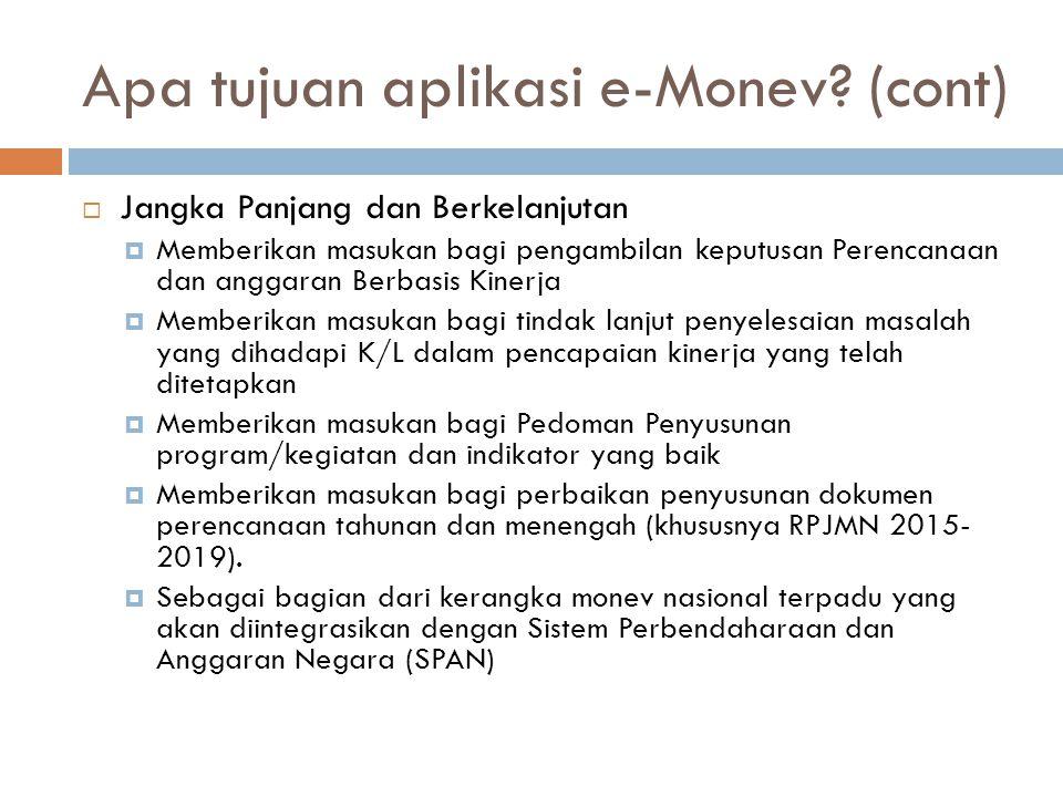 Apa tujuan aplikasi e-Monev? (cont)  Jangka Panjang dan Berkelanjutan  Memberikan masukan bagi pengambilan keputusan Perencanaan dan anggaran Berbas