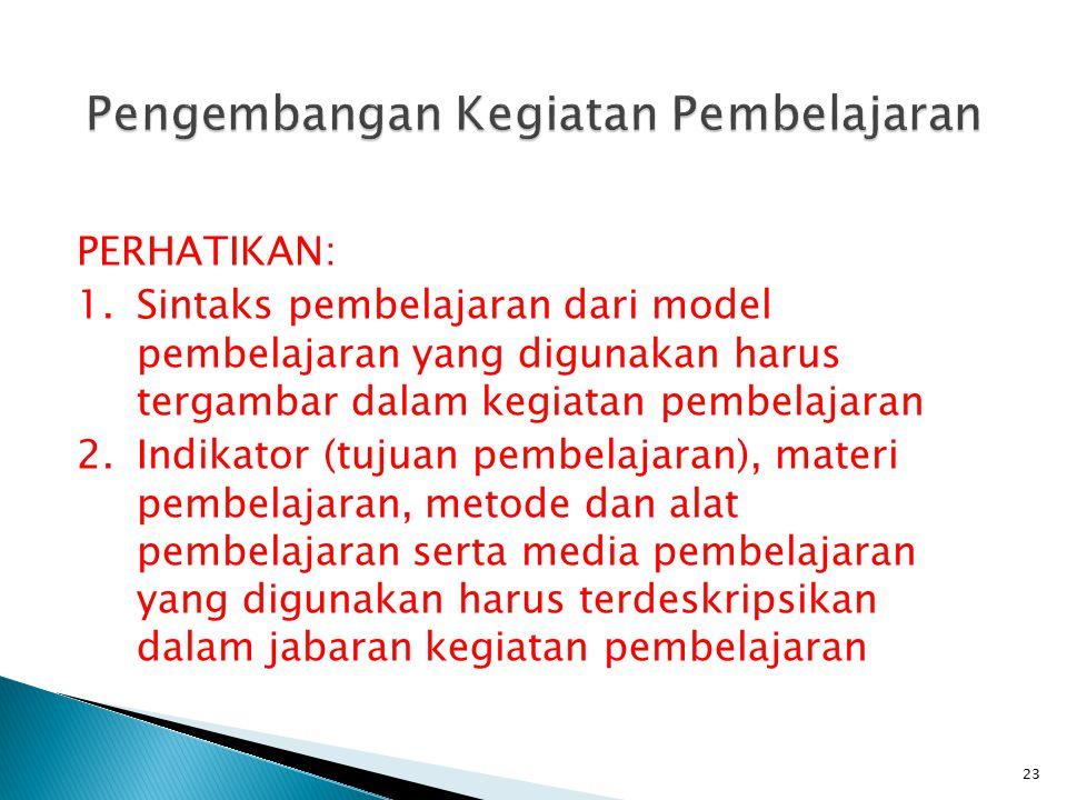 PERHATIKAN: 1.Sintaks pembelajaran dari model pembelajaran yang digunakan harus tergambar dalam kegiatan pembelajaran 2.Indikator (tujuan pembelajaran), materi pembelajaran, metode dan alat pembelajaran serta media pembelajaran yang digunakan harus terdeskripsikan dalam jabaran kegiatan pembelajaran 23