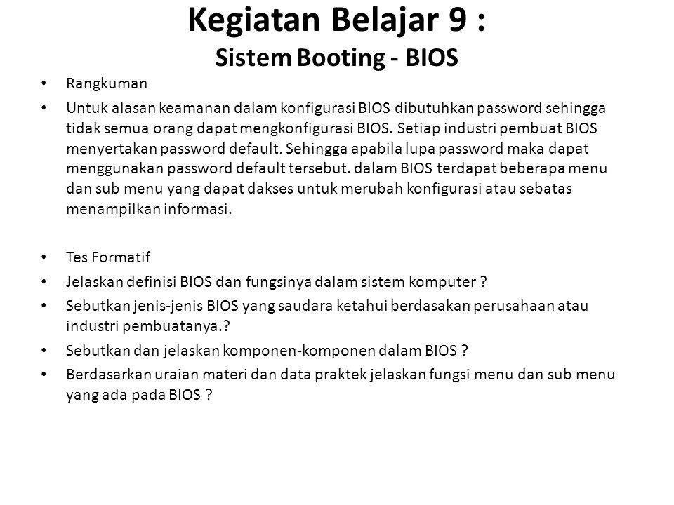 Kegiatan Belajar 9 : Sistem Booting - BIOS Rangkuman Untuk alasan keamanan dalam konfigurasi BIOS dibutuhkan password sehingga tidak semua orang dapat mengkonfigurasi BIOS.
