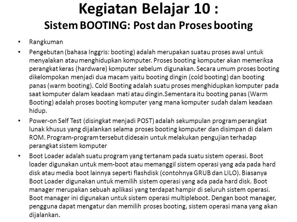 Kegiatan Belajar 10 : Sistem BOOTING: Post dan Proses booting Rangkuman Pengebutan (bahasa Inggris: booting) adalah merupakan suatau proses awal untuk menyalakan atau menghidupkan komputer.