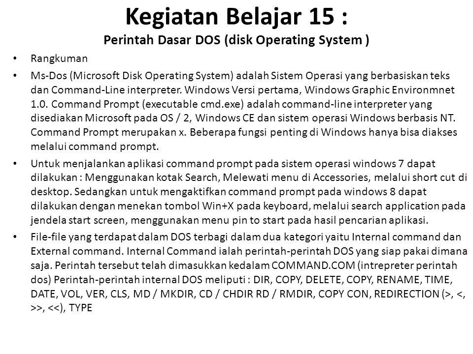 Kegiatan Belajar 15 : Perintah Dasar DOS (disk Operating System ) Rangkuman Ms-Dos (Microsoft Disk Operating System) adalah Sistem Operasi yang berbasiskan teks dan Command-Line interpreter.