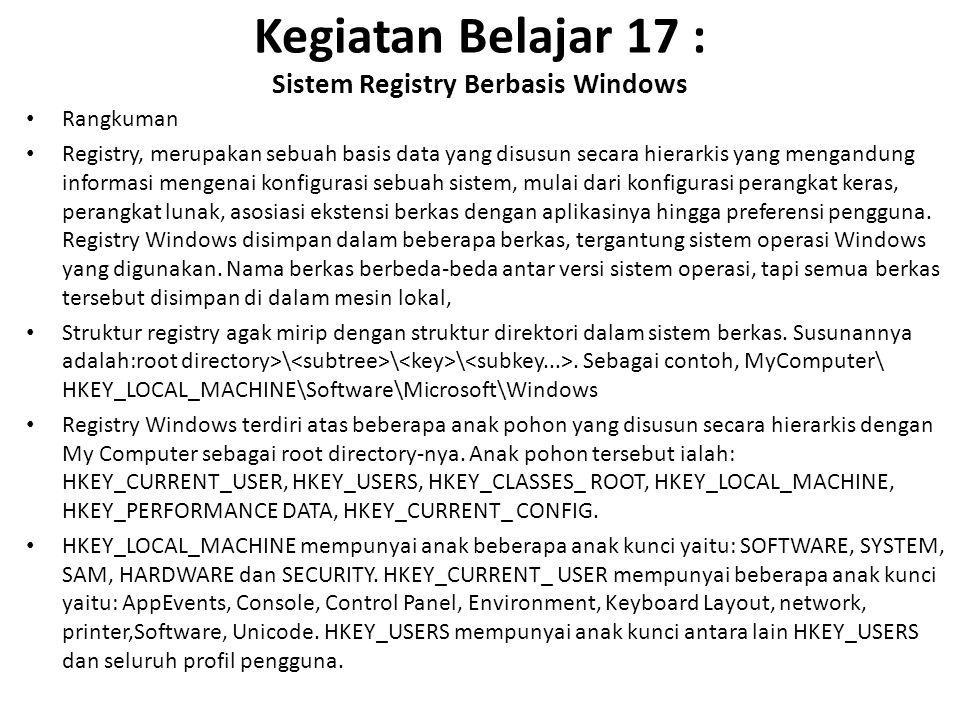 Kegiatan Belajar 17 : Sistem Registry Berbasis Windows Rangkuman Registry, merupakan sebuah basis data yang disusun secara hierarkis yang mengandung informasi mengenai konfigurasi sebuah sistem, mulai dari konfigurasi perangkat keras, perangkat lunak, asosiasi ekstensi berkas dengan aplikasinya hingga preferensi pengguna.