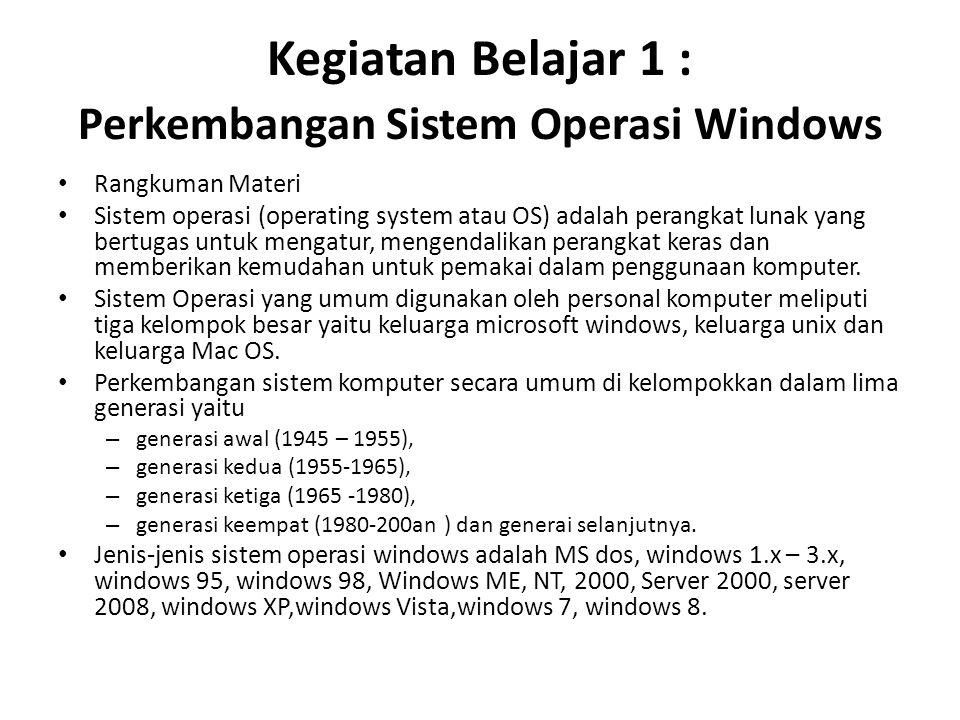 Kegiatan Belajar 1 : Perkembangan Sistem Operasi Windows Rangkuman Materi Sistem operasi (operating system atau OS) adalah perangkat lunak yang bertugas untuk mengatur, mengendalikan perangkat keras dan memberikan kemudahan untuk pemakai dalam penggunaan komputer.