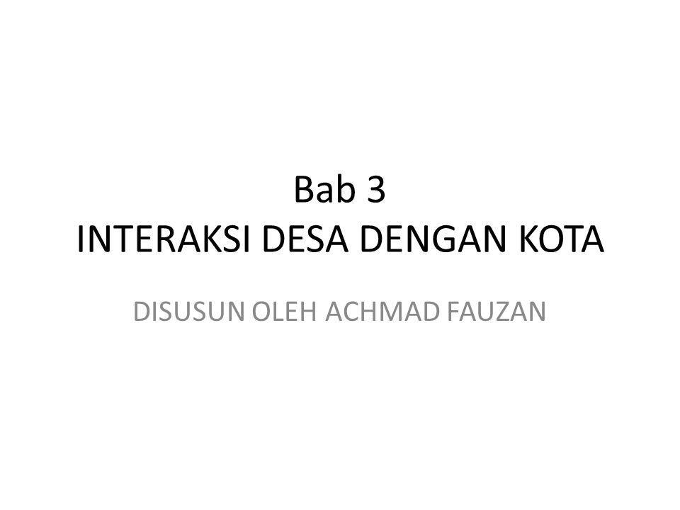 Bab 3 INTERAKSI DESA DENGAN KOTA DISUSUN OLEH ACHMAD FAUZAN