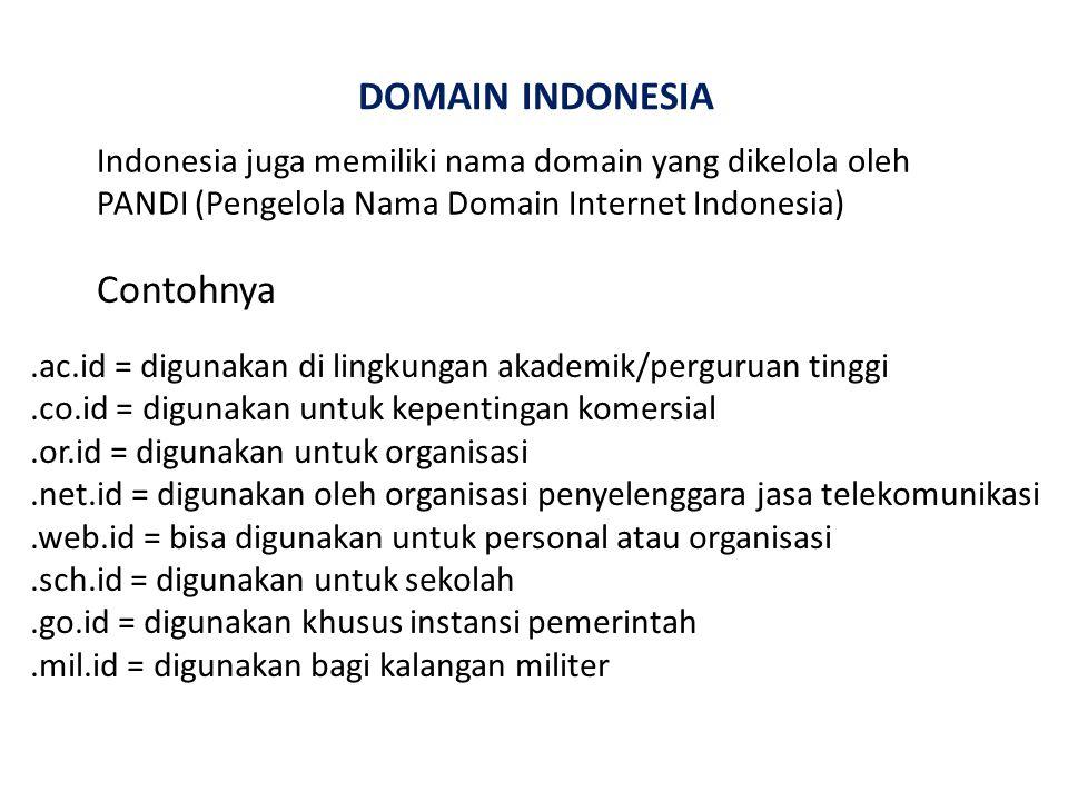 DOMAIN INDONESIA Indonesia juga memiliki nama domain yang dikelola oleh PANDI (Pengelola Nama Domain Internet Indonesia) Contohnya.ac.id = digunakan di lingkungan akademik/perguruan tinggi.co.id = digunakan untuk kepentingan komersial.or.id = digunakan untuk organisasi.net.id = digunakan oleh organisasi penyelenggara jasa telekomunikasi.web.id = bisa digunakan untuk personal atau organisasi.sch.id = digunakan untuk sekolah.go.id = digunakan khusus instansi pemerintah.mil.id = digunakan bagi kalangan militer