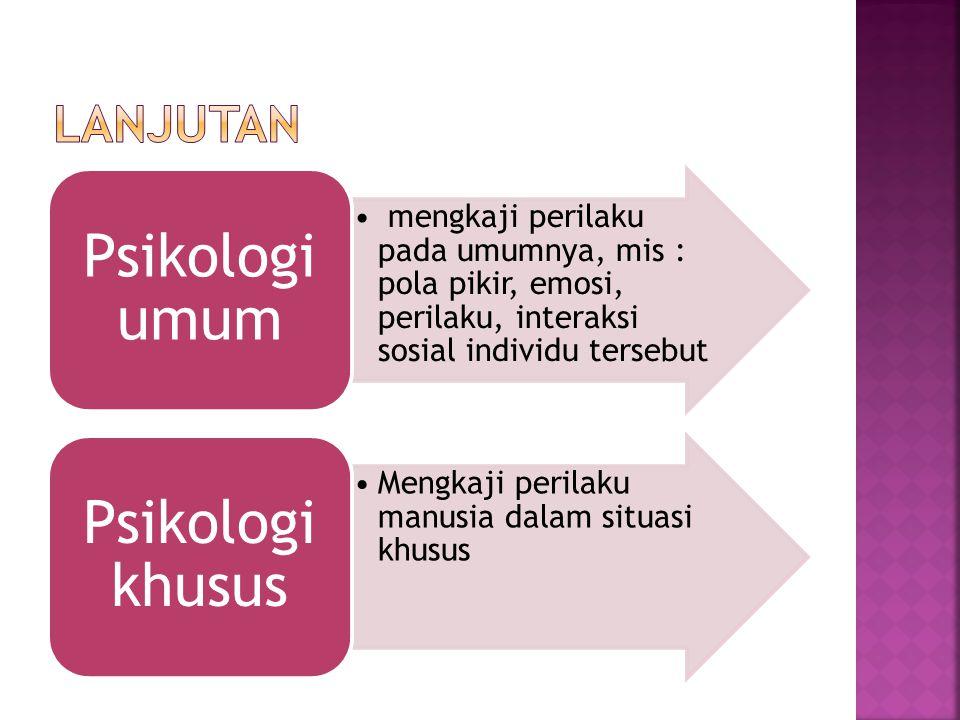 mengkaji perilaku pada umumnya, mis : pola pikir, emosi, perilaku, interaksi sosial individu tersebut Psikologi umum Mengkaji perilaku manusia dalam situasi khusus Psikologi khusus
