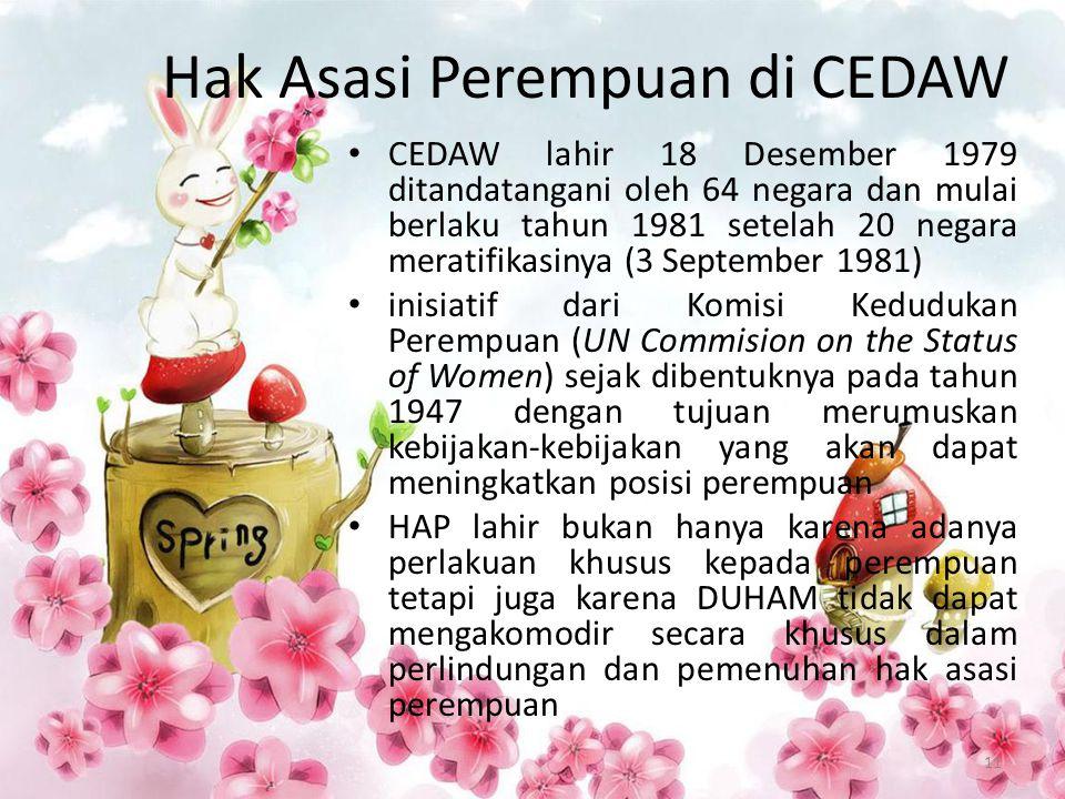 Hak Asasi Perempuan di CEDAW CEDAW lahir 18 Desember 1979 ditandatangani oleh 64 negara dan mulai berlaku tahun 1981 setelah 20 negara meratifikasinya (3 September 1981) inisiatif dari Komisi Kedudukan Perempuan (UN Commision on the Status of Women) sejak dibentuknya pada tahun 1947 dengan tujuan merumuskan kebijakan-kebijakan yang akan dapat meningkatkan posisi perempuan HAP lahir bukan hanya karena adanya perlakuan khusus kepada perempuan tetapi juga karena DUHAM tidak dapat mengakomodir secara khusus dalam perlindungan dan pemenuhan hak asasi perempuan 11