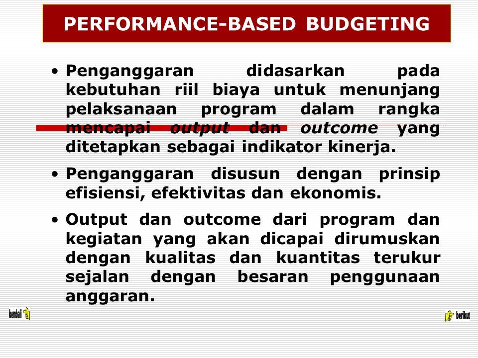 PERFORMANCE-BASED BUDGETING Penganggaran didasarkan pada kebutuhan riil biaya untuk menunjang pelaksanaan program dalam rangka mencapai output dan outcome yang ditetapkan sebagai indikator kinerja.