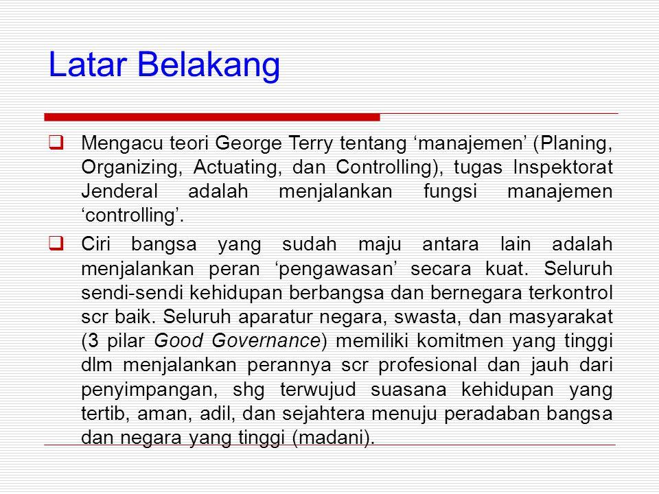 Latar Belakang  Mengacu teori George Terry tentang 'manajemen' (Planing, Organizing, Actuating, dan Controlling), tugas Inspektorat Jenderal adalah menjalankan fungsi manajemen 'controlling'.