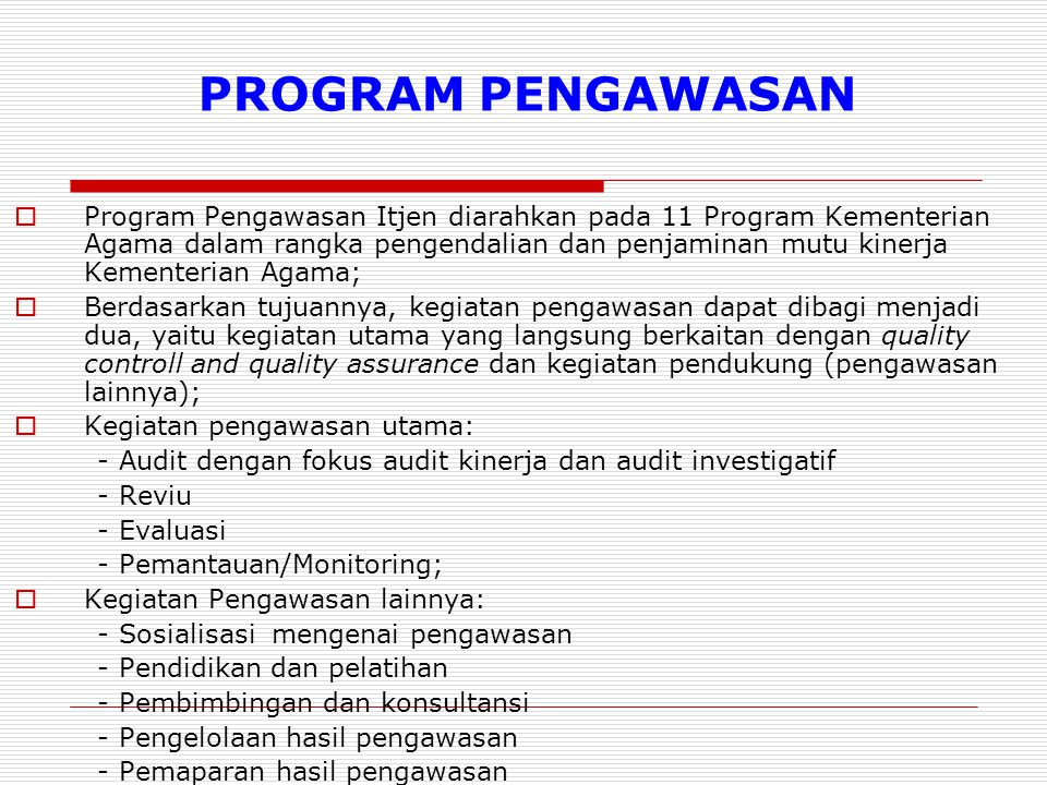 PROGRAM PENGAWASAN  Program Pengawasan Itjen diarahkan pada 11 Program Kementerian Agama dalam rangka pengendalian dan penjaminan mutu kinerja Kementerian Agama;  Berdasarkan tujuannya, kegiatan pengawasan dapat dibagi menjadi dua, yaitu kegiatan utama yang langsung berkaitan dengan quality controll and quality assurance dan kegiatan pendukung (pengawasan lainnya);  Kegiatan pengawasan utama: - Audit dengan fokus audit kinerja dan audit investigatif - Reviu - Evaluasi - Pemantauan/Monitoring;  Kegiatan Pengawasan lainnya: - Sosialisasi mengenai pengawasan - Pendidikan dan pelatihan - Pembimbingan dan konsultansi - Pengelolaan hasil pengawasan - Pemaparan hasil pengawasan