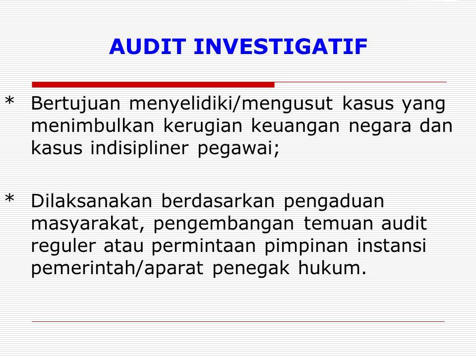 AUDIT INVESTIGATIF *Bertujuan menyelidiki/mengusut kasus yang menimbulkan kerugian keuangan negara dan kasus indisipliner pegawai; *Dilaksanakan berdasarkan pengaduan masyarakat, pengembangan temuan audit reguler atau permintaan pimpinan instansi pemerintah/aparat penegak hukum.