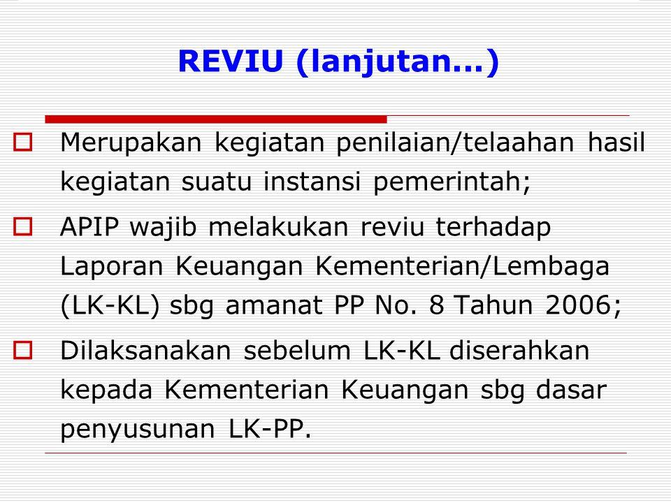 REVIU (lanjutan...)  Merupakan kegiatan penilaian/telaahan hasil kegiatan suatu instansi pemerintah;  APIP wajib melakukan reviu terhadap Laporan Keuangan Kementerian/Lembaga (LK-KL) sbg amanat PP No.