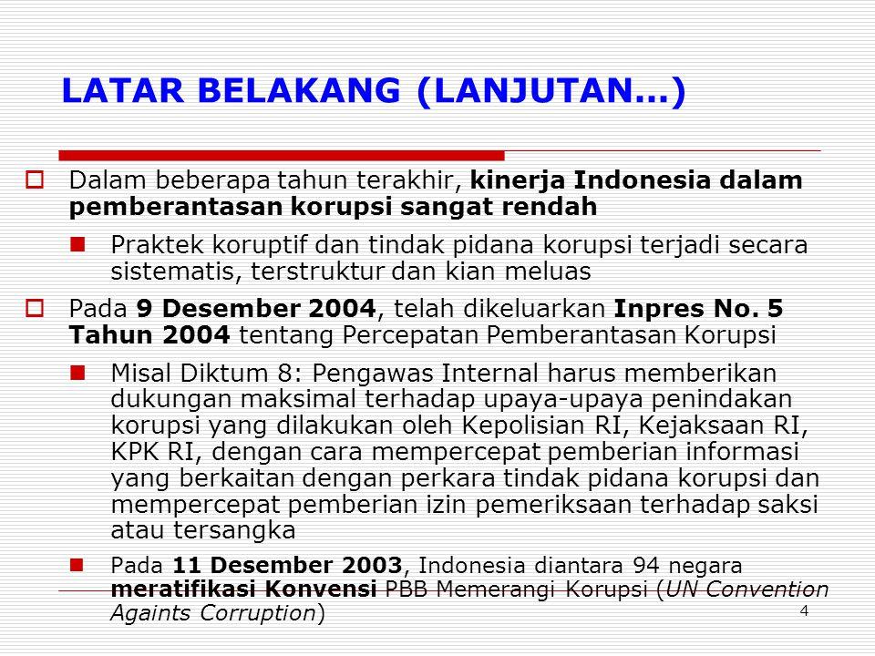 4 LATAR BELAKANG (LANJUTAN...)  Dalam beberapa tahun terakhir, kinerja Indonesia dalam pemberantasan korupsi sangat rendah Praktek koruptif dan tindak pidana korupsi terjadi secara sistematis, terstruktur dan kian meluas  Pada 9 Desember 2004, telah dikeluarkan Inpres No.