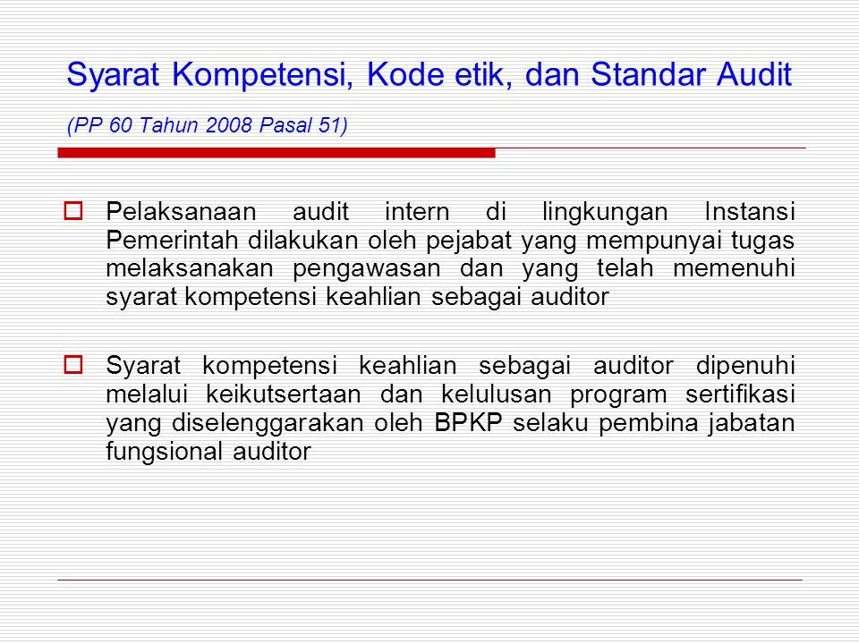 Syarat Kompetensi, Kode etik, dan Standar Audit (PP 60 Tahun 2008 Pasal 51)  Pelaksanaan audit intern di lingkungan Instansi Pemerintah dilakukan oleh pejabat yang mempunyai tugas melaksanakan pengawasan dan yang telah memenuhi syarat kompetensi keahlian sebagai auditor  Syarat kompetensi keahlian sebagai auditor dipenuhi melalui keikutsertaan dan kelulusan program sertifikasi yang diselenggarakan oleh BPKP selaku pembina jabatan fungsional auditor