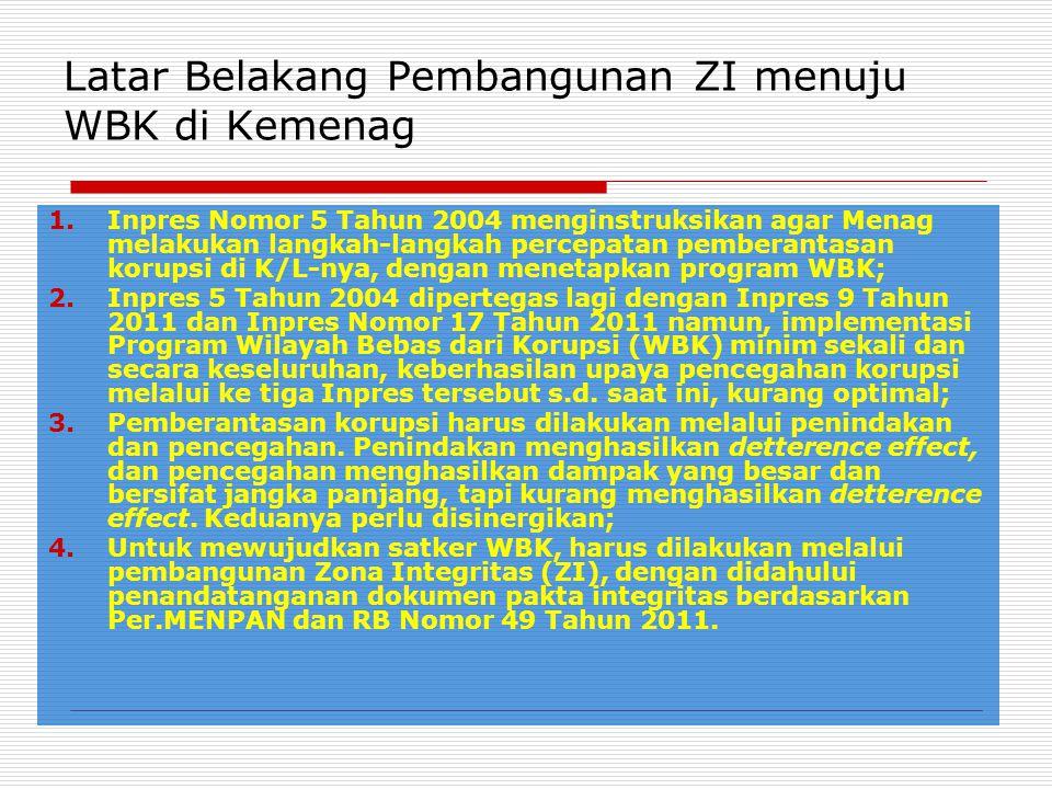 Latar Belakang Pembangunan ZI menuju WBK di Kemenag 1.Inpres Nomor 5 Tahun 2004 menginstruksikan agar Menag melakukan langkah-langkah percepatan pemberantasan korupsi di K/L-nya, dengan menetapkan program WBK; 2.Inpres 5 Tahun 2004 dipertegas lagi dengan Inpres 9 Tahun 2011 dan Inpres Nomor 17 Tahun 2011 namun, implementasi Program Wilayah Bebas dari Korupsi (WBK) minim sekali dan secara keseluruhan, keberhasilan upaya pencegahan korupsi melalui ke tiga Inpres tersebut s.d.