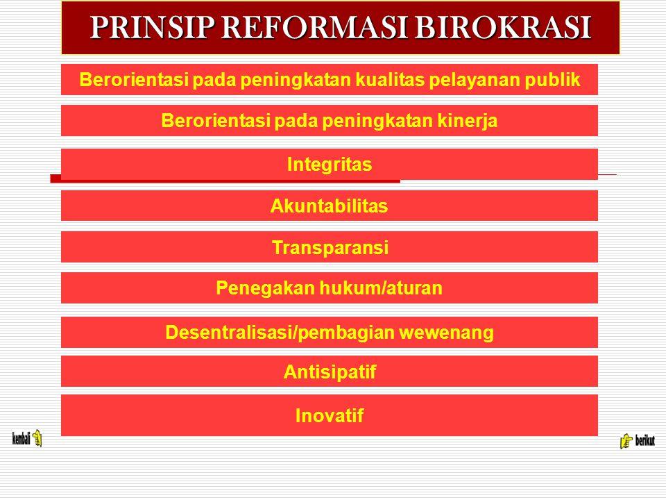 PRINSIP REFORMASI BIROKRASI Berorientasi pada peningkatan kualitas pelayanan publik Berorientasi pada peningkatan kinerja Integritas Akuntabilitas Transparansi Penegakan hukum/aturan Desentralisasi/pembagian wewenang Antisipatif Inovatif