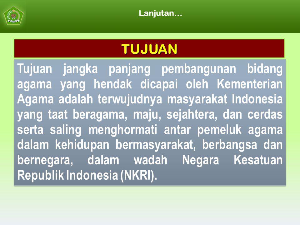 Lanjutan… Tujuan jangka panjang pembangunan bidang agama yang hendak dicapai oleh Kementerian Agama adalah terwujudnya masyarakat Indonesia yang taat beragama, maju, sejahtera, dan cerdas serta saling menghormati antar pemeluk agama dalam kehidupan bermasyarakat, berbangsa dan bernegara, dalam wadah Negara Kesatuan Republik Indonesia (NKRI).