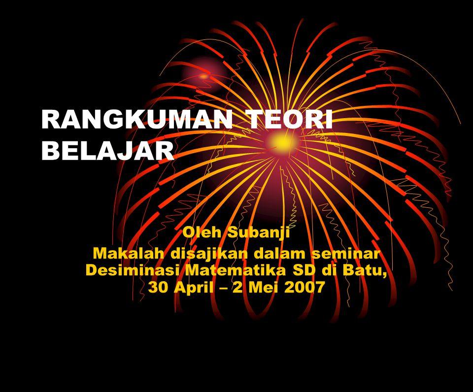 RANGKUMAN TEORI BELAJAR Oleh Subanji Makalah disajikan dalam seminar Desiminasi Matematika SD di Batu, 30 April – 2 Mei 2007