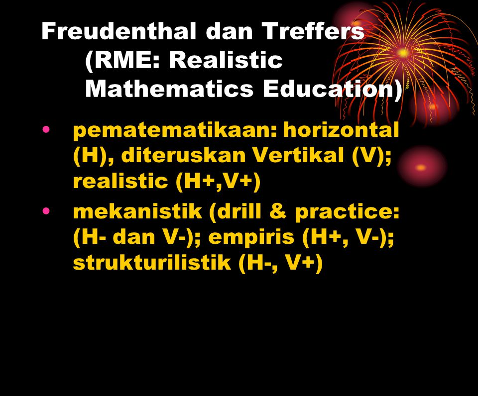 Freudenthal dan Treffers (RME: Realistic Mathematics Education)  pematematikaan: horizontal (H), diteruskan Vertikal (V); realistic (H+,V+)  mekanistik (drill & practice: (H- dan V-); empiris (H+, V-); strukturilistik (H-, V+) 