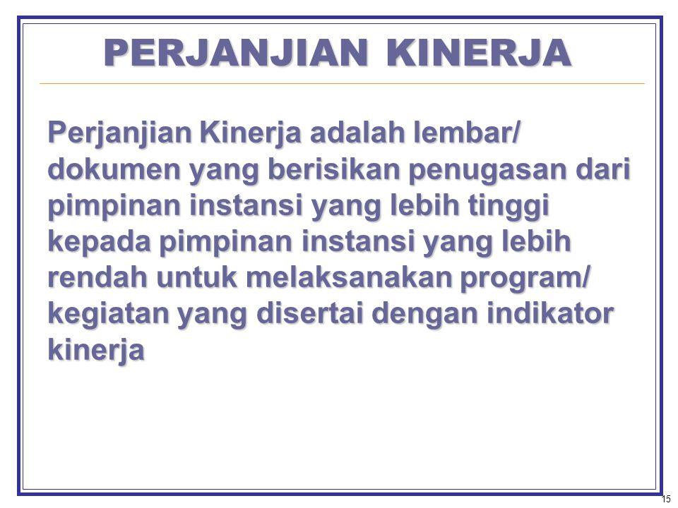 15 PERJANJIAN KINERJA Perjanjian Kinerja adalah lembar/ dokumen yang berisikan penugasan dari pimpinan instansi yang lebih tinggi kepada pimpinan instansi yang lebih rendah untuk melaksanakan program/ kegiatan yang disertai dengan indikator kinerja